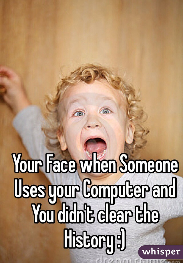 Your Face when Someone Uses your Computer and You didn't clear the History :)