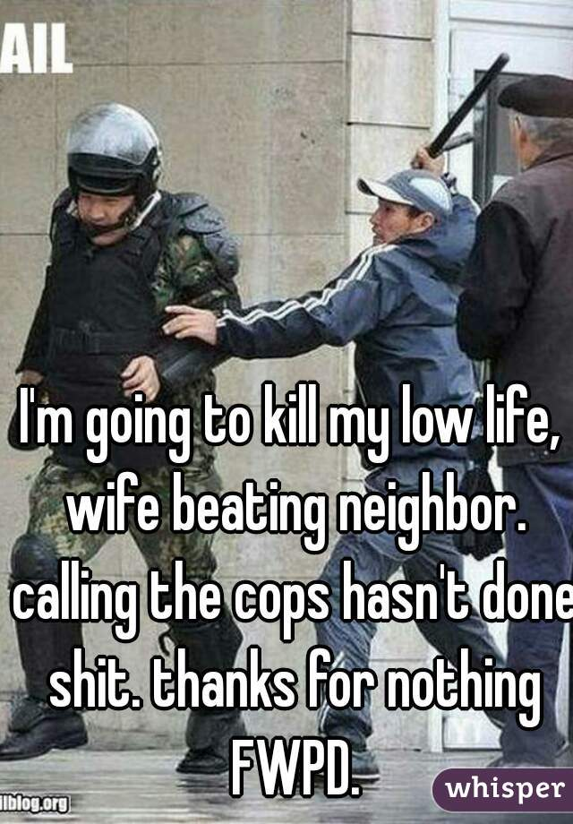 I'm going to kill my low life, wife beating neighbor. calling the cops hasn't done shit. thanks for nothing FWPD.