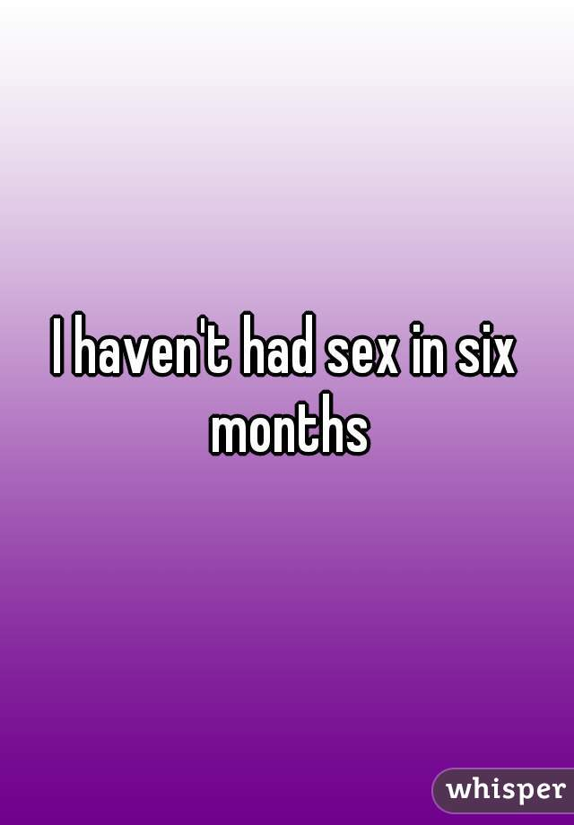 I haven't had sex in six months