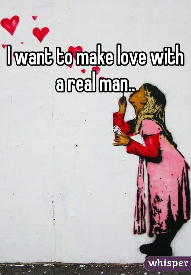 I want to make love with a real man..