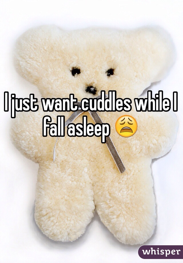I just want cuddles while I fall asleep 😩