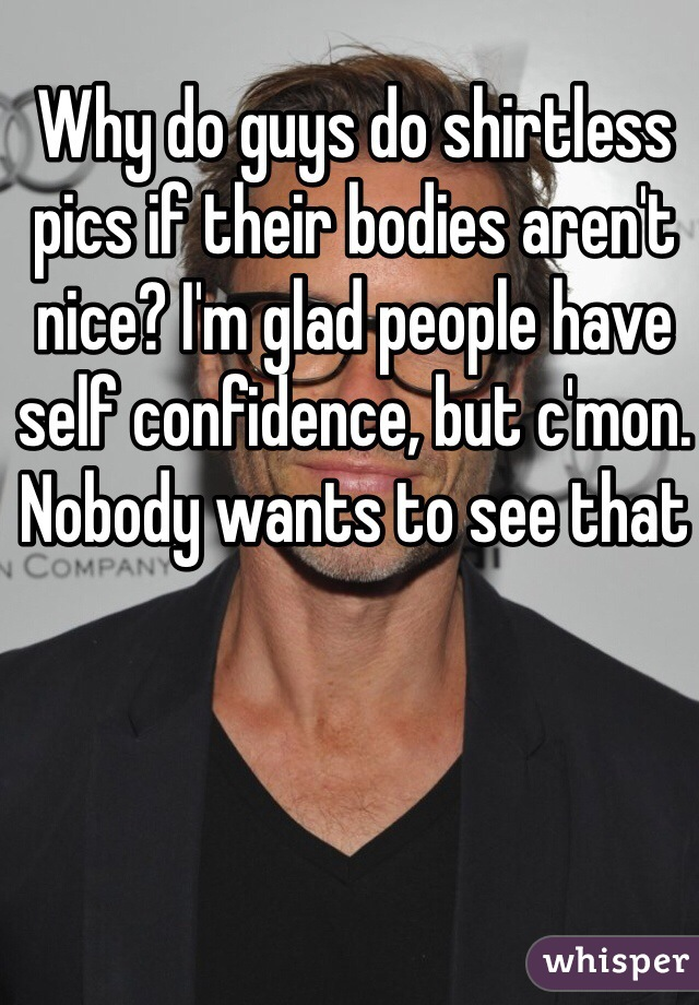 Why do guys do shirtless pics if their bodies aren't nice? I'm glad people have self confidence, but c'mon. Nobody wants to see that