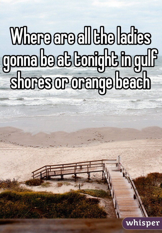 Where are all the ladies gonna be at tonight in gulf shores or orange beach