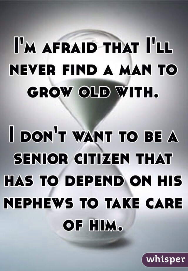 I'm afraid that I'll never find a man to grow old with.   I don't want to be a senior citizen that has to depend on his nephews to take care of him.