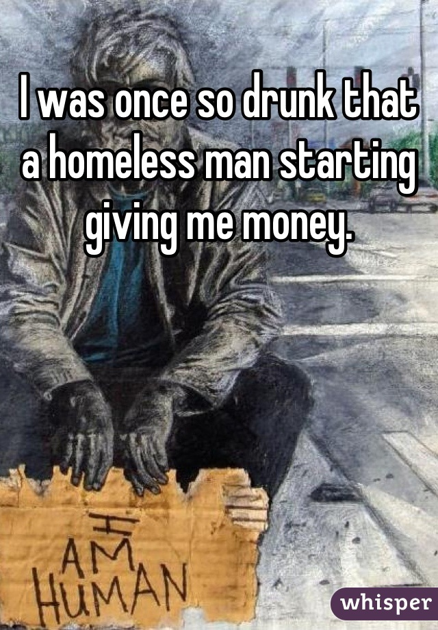 I was once so drunk that a homeless man starting giving me money.