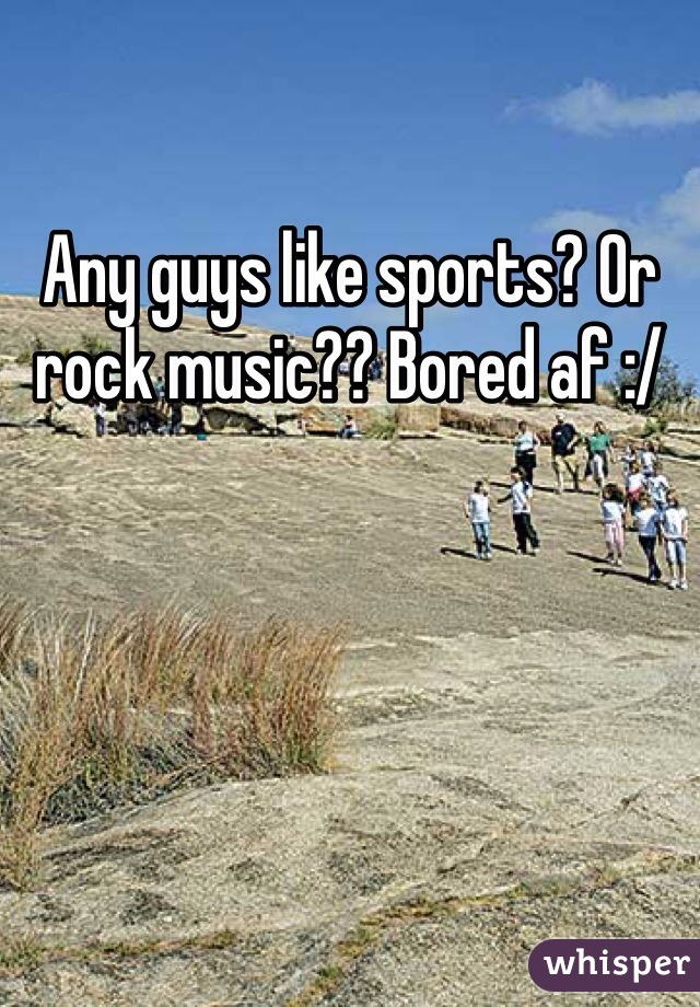 Any guys like sports? Or rock music?? Bored af :/