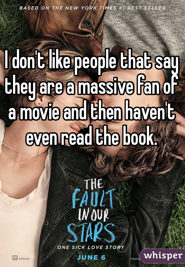 I don't like people that say they are a massive fan of a movie and then haven't even read the book.