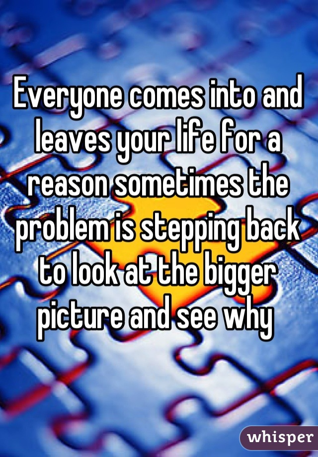Everyone comes into and leaves your life for a reason sometimes the problem is stepping back to look at the bigger picture and see why