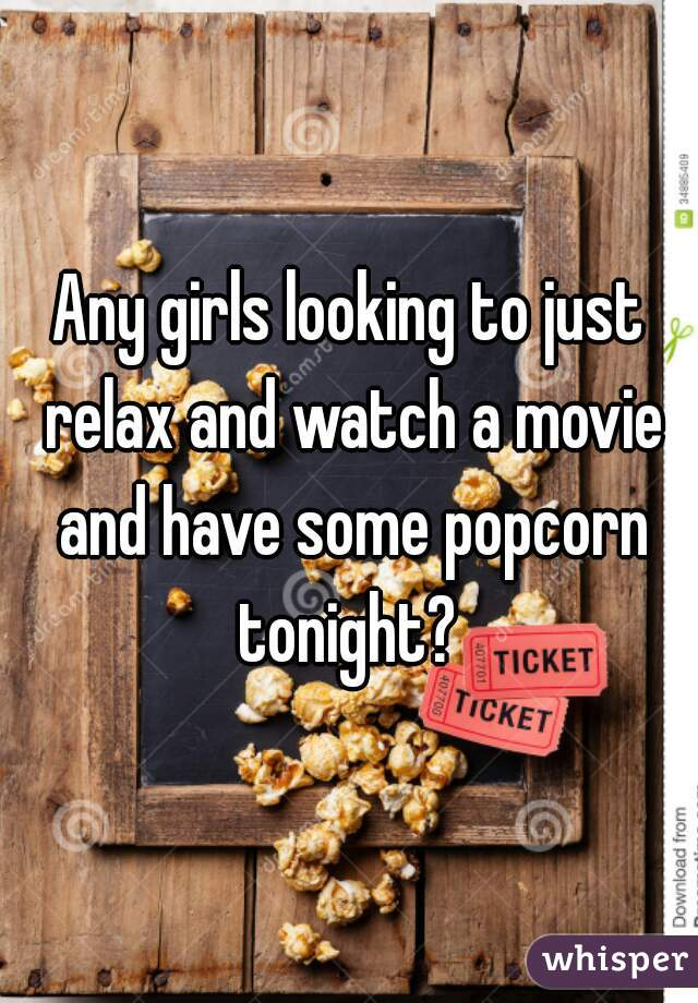 Any girls looking to just relax and watch a movie and have some popcorn tonight?
