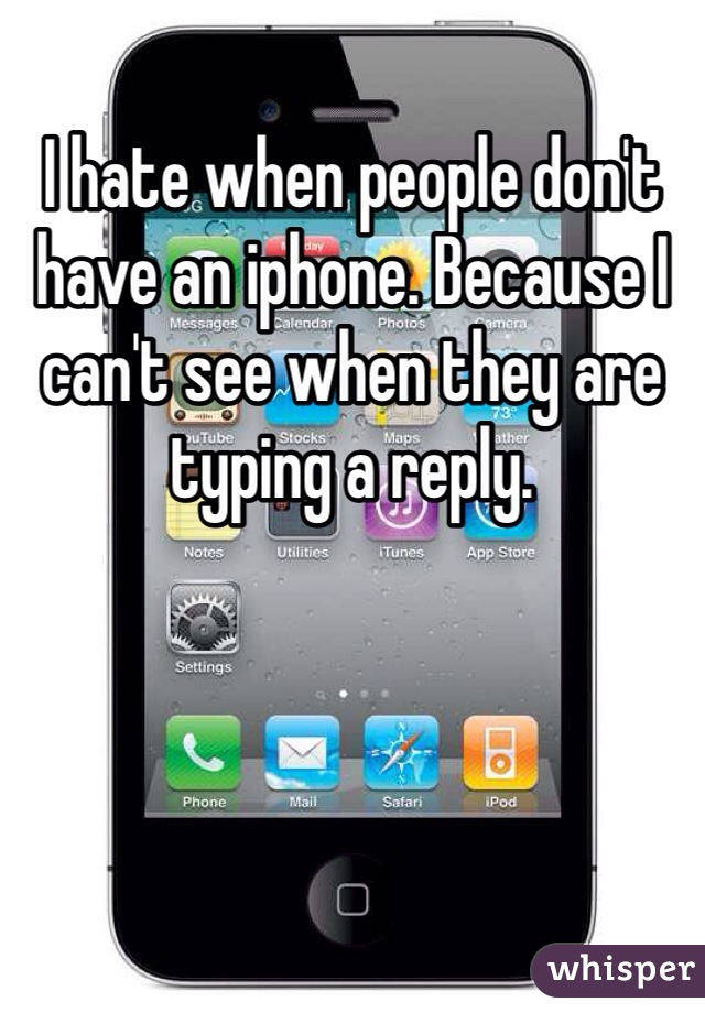 I hate when people don't have an iphone. Because I can't see when they are typing a reply.