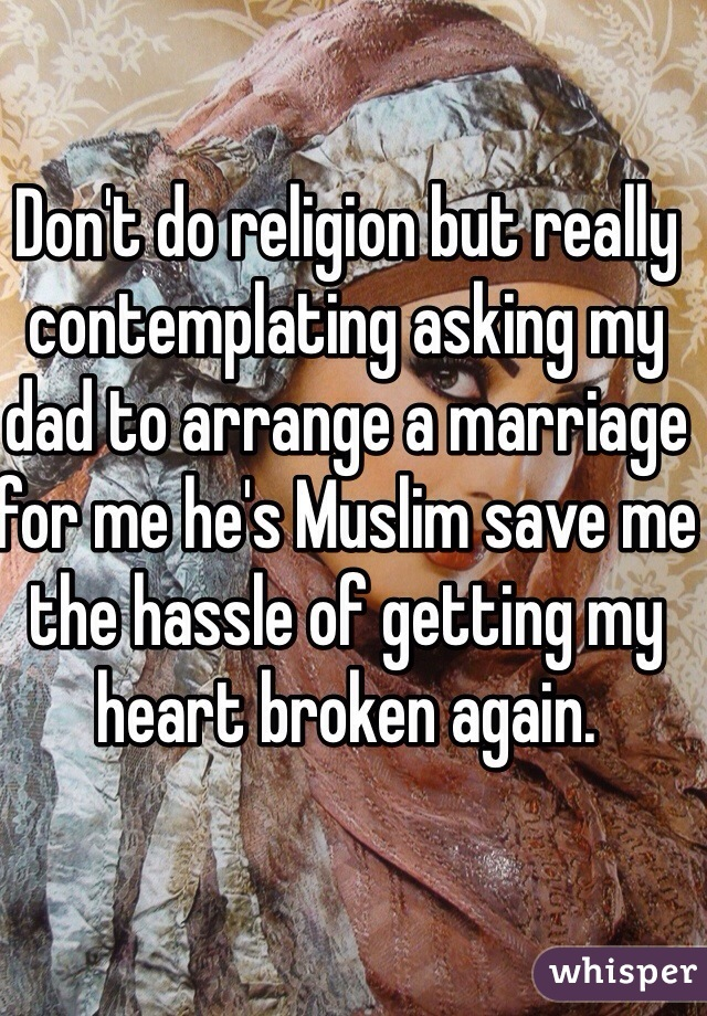 Don't do religion but really contemplating asking my dad to arrange a marriage for me he's Muslim save me the hassle of getting my heart broken again.