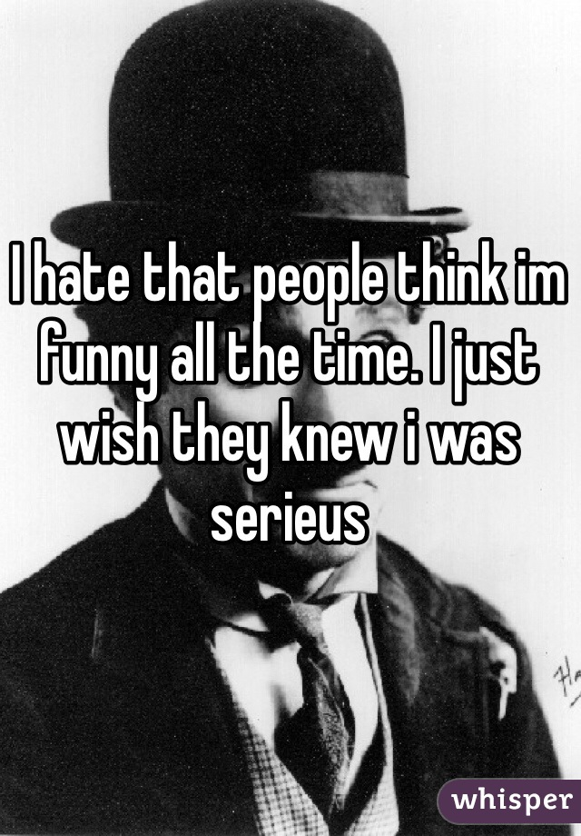I hate that people think im funny all the time. I just wish they knew i was serieus