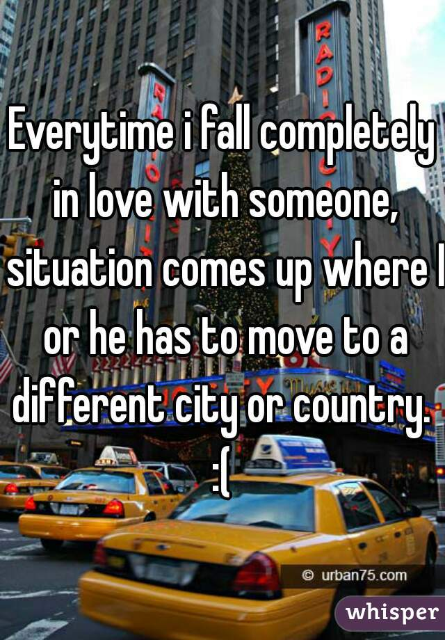 Everytime i fall completely in love with someone, situation comes up where I or he has to move to a different city or country.  :(