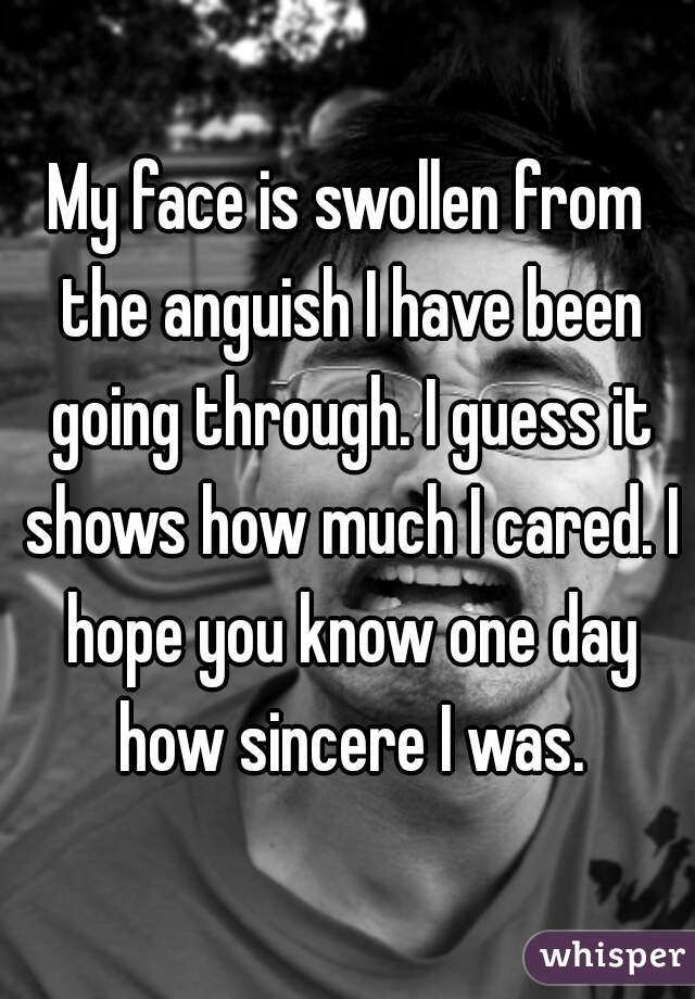 My face is swollen from the anguish I have been going through. I guess it shows how much I cared. I hope you know one day how sincere I was.