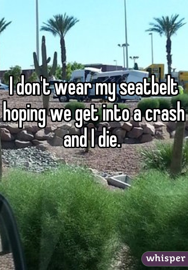 I don't wear my seatbelt hoping we get into a crash and I die.