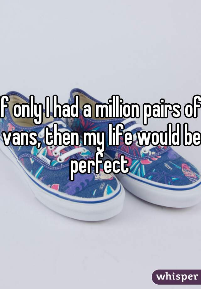 If only I had a million pairs of vans, then my life would be perfect