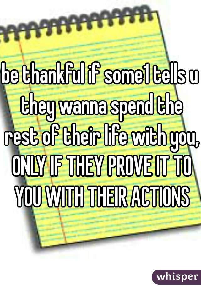 be thankful if some1 tells u they wanna spend the rest of their life with you, ONLY IF THEY PROVE IT TO YOU WITH THEIR ACTIONS