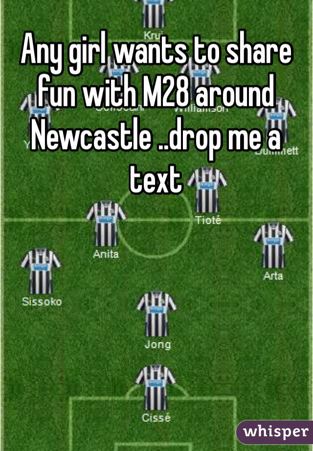 Any girl wants to share fun with M28 around Newcastle ..drop me a  text