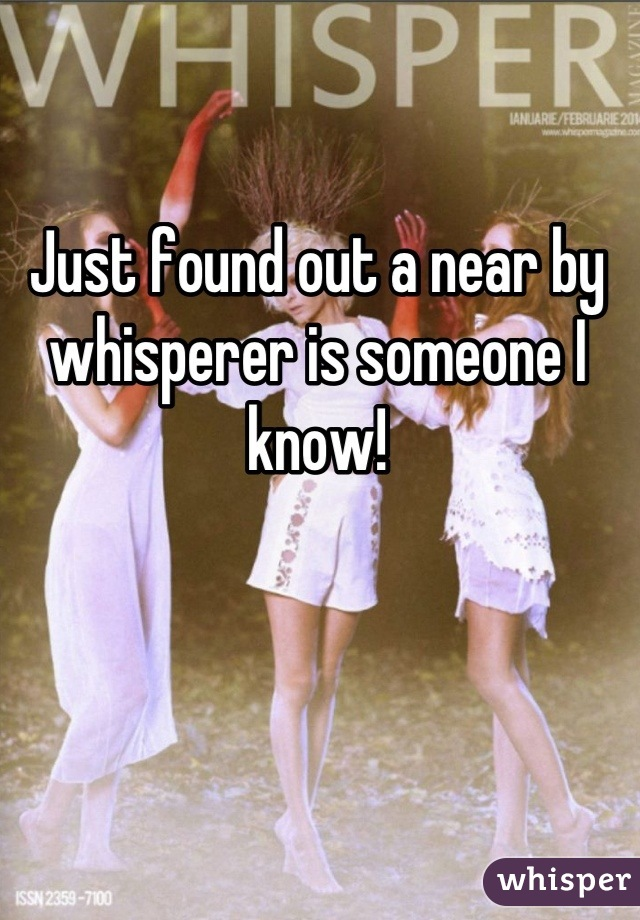 Just found out a near by whisperer is someone I know!