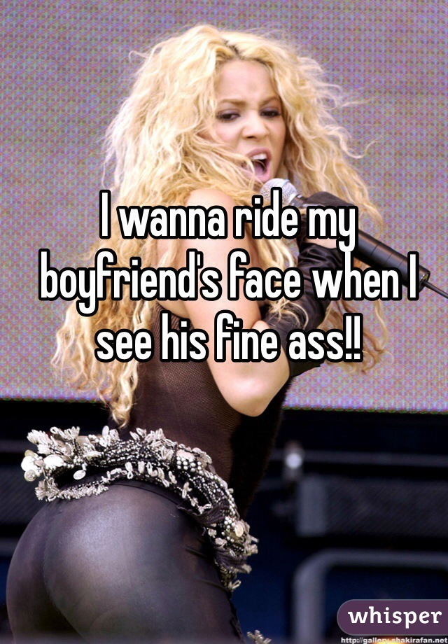 I wanna ride my boyfriend's face when I see his fine ass!!