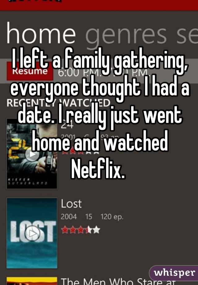 I left a family gathering, everyone thought I had a date. I really just went home and watched Netflix.
