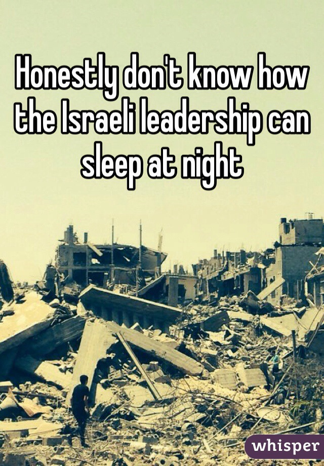 Honestly don't know how the Israeli leadership can sleep at night