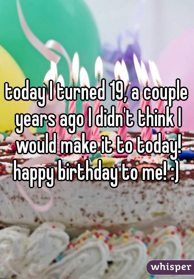 today I turned 19, a couple years ago I didn't think I would make it to today! happy birthday to me! :)