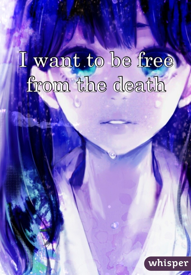 I want to be free from the death