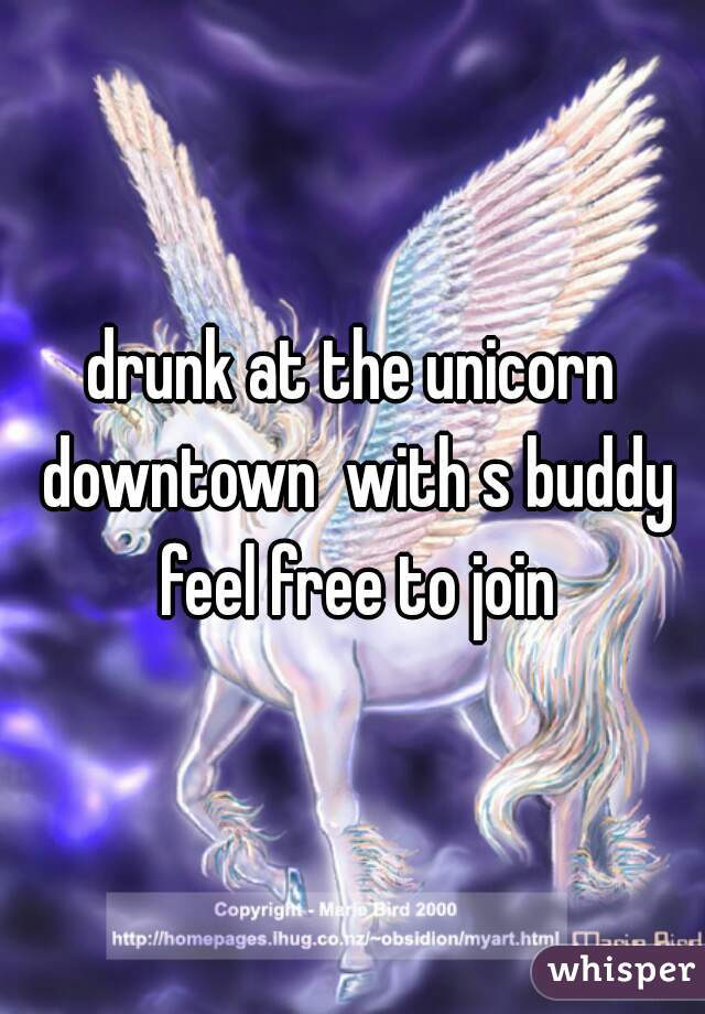 drunk at the unicorn downtown  with s buddy feel free to join