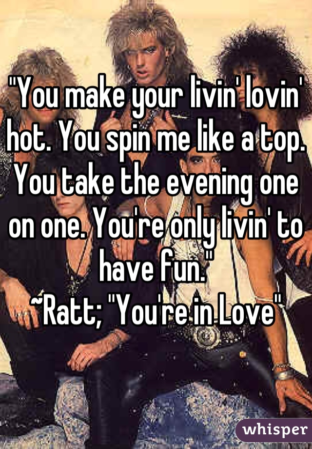 """""""You make your livin' lovin' hot. You spin me like a top. You take the evening one on one. You're only livin' to have fun."""" ~Ratt; """"You're in Love"""""""