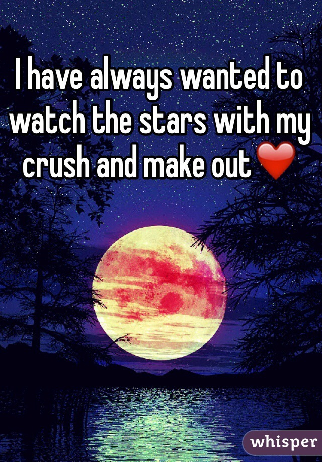 I have always wanted to watch the stars with my crush and make out❤️