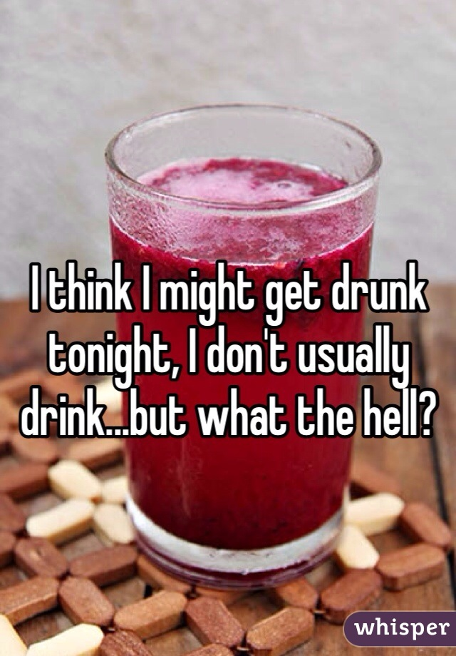 I think I might get drunk tonight, I don't usually drink...but what the hell?