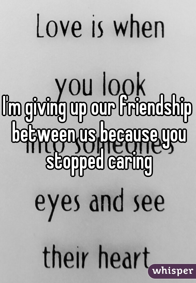 I'm giving up our friendship between us because you stopped caring
