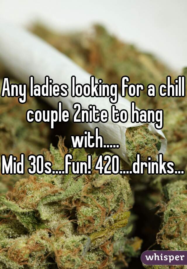 Any ladies looking for a chill couple 2nite to hang with..... Mid 30s....fun! 420....drinks...