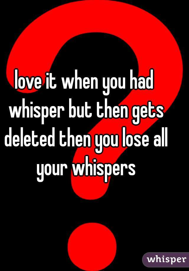 love it when you had whisper but then gets deleted then you lose all your whispers