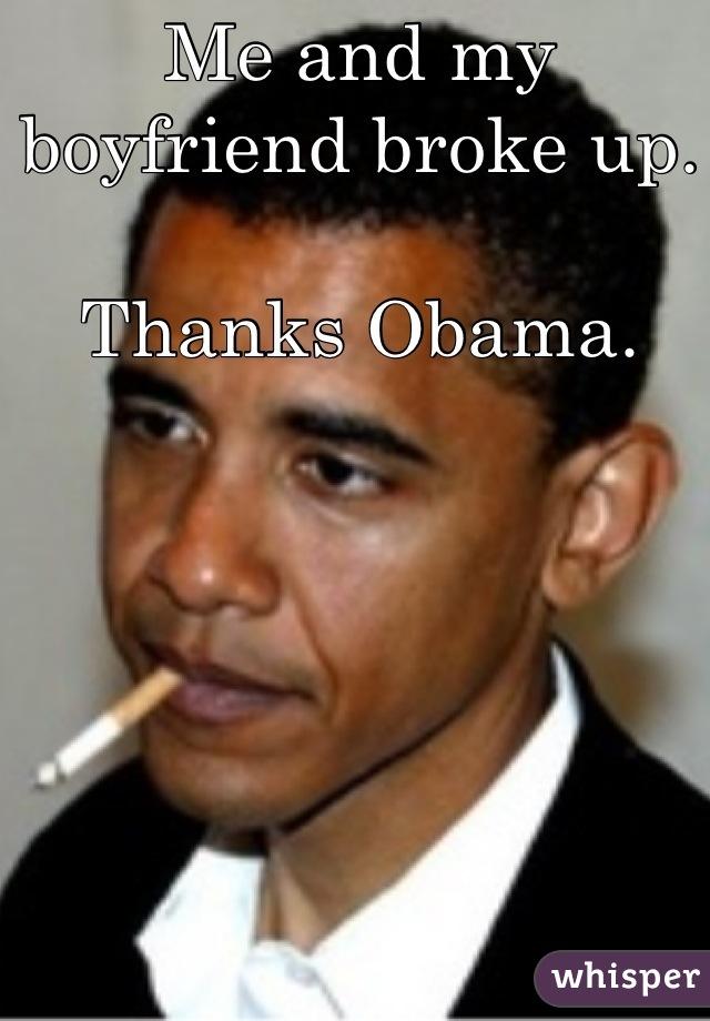 Me and my boyfriend broke up.  Thanks Obama.