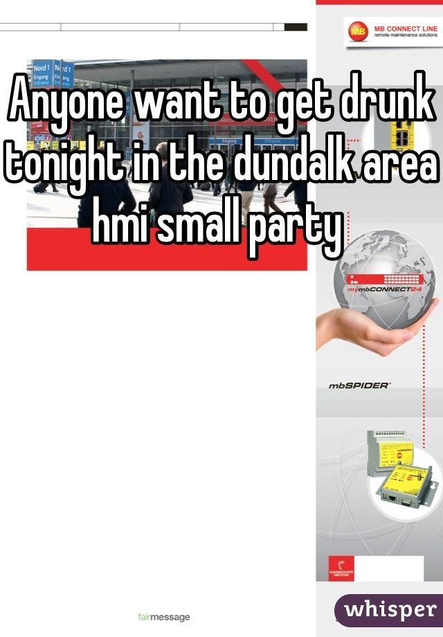 Anyone want to get drunk tonight in the dundalk area hmi small party