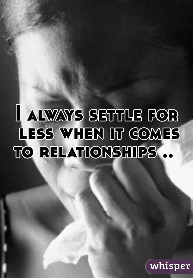 I always settle for less when it comes to relationships ..