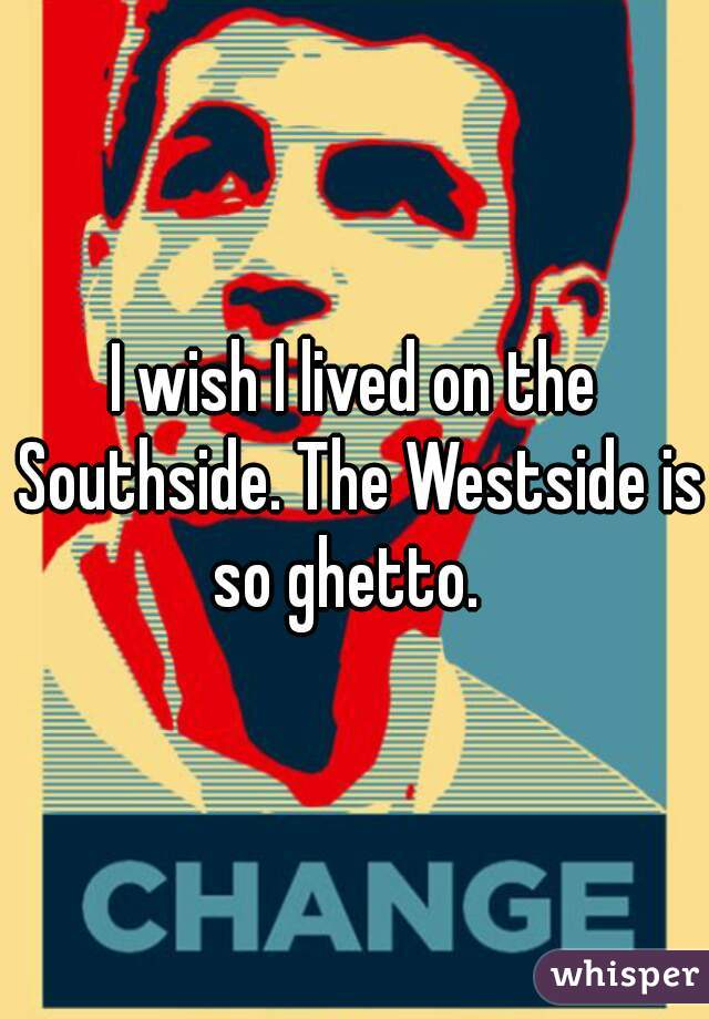 I wish I lived on the Southside. The Westside is so ghetto.