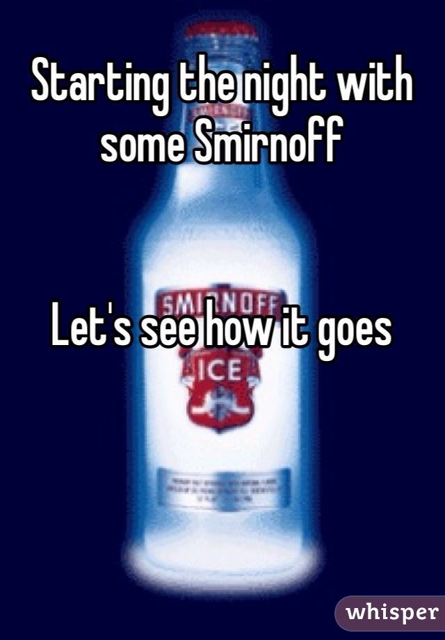 Starting the night with some Smirnoff    Let's see how it goes
