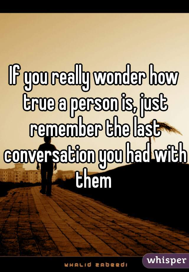 If you really wonder how true a person is, just remember the last conversation you had with them