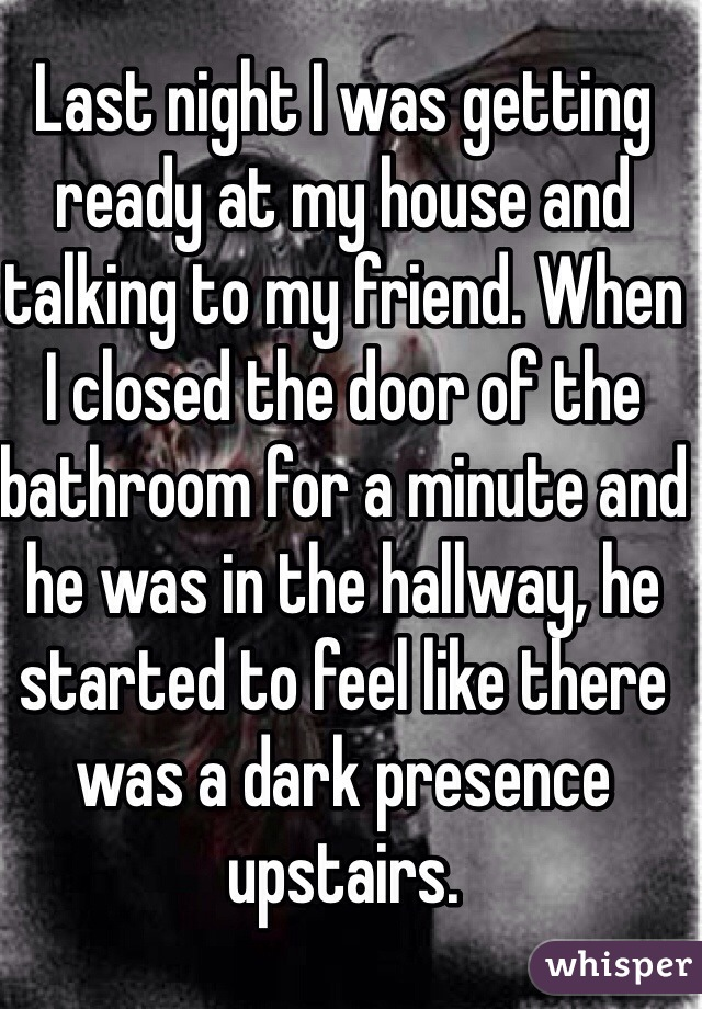 Last night I was getting ready at my house and talking to my friend. When  I closed the door of the bathroom for a minute and he was in the hallway, he started to feel like there was a dark presence upstairs.