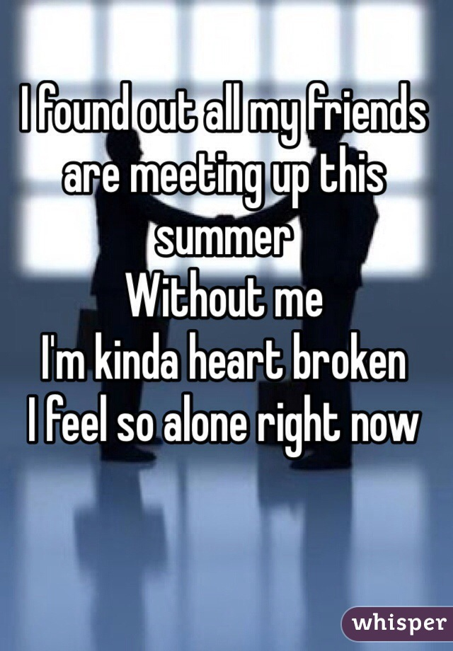 I found out all my friends are meeting up this summer  Without me  I'm kinda heart broken  I feel so alone right now