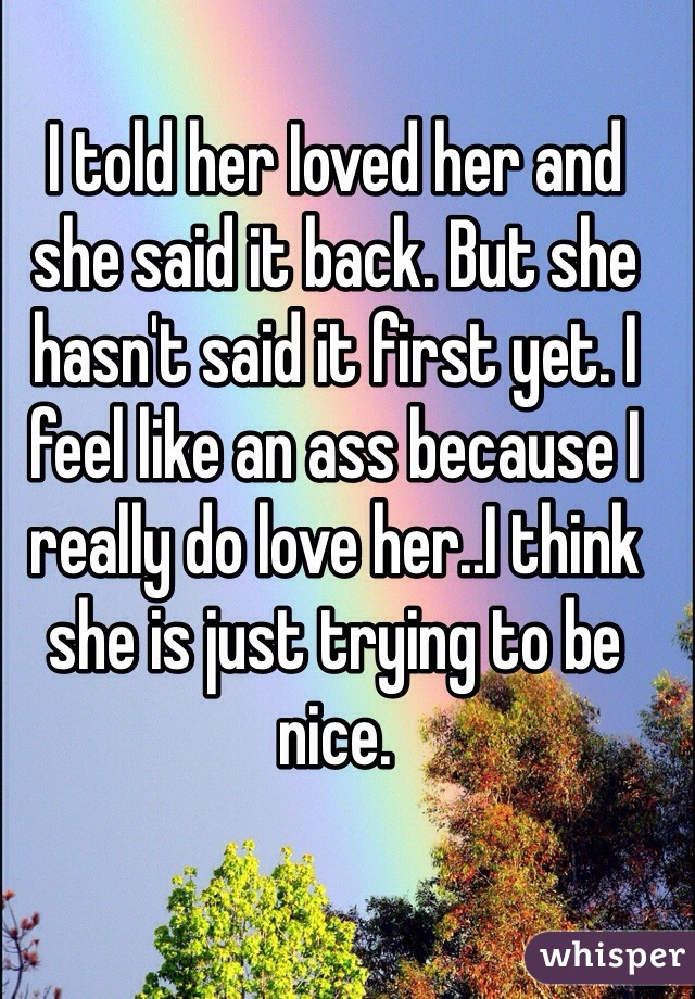 I told her Ioved her and she said it back. But she hasn't said it first yet. I feel like an ass because I really do love her..I think she is just trying to be nice.