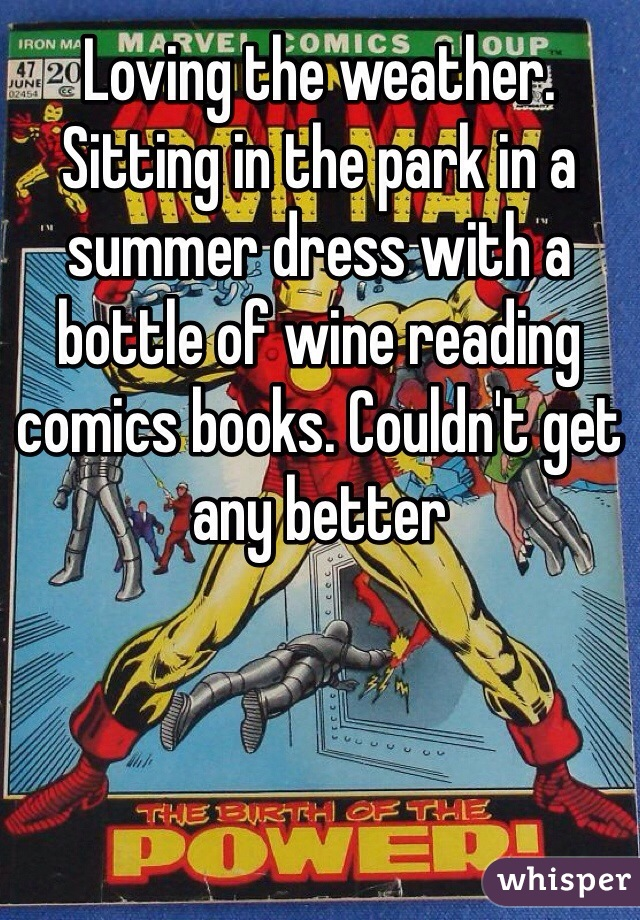 Loving the weather. Sitting in the park in a summer dress with a bottle of wine reading comics books. Couldn't get any better