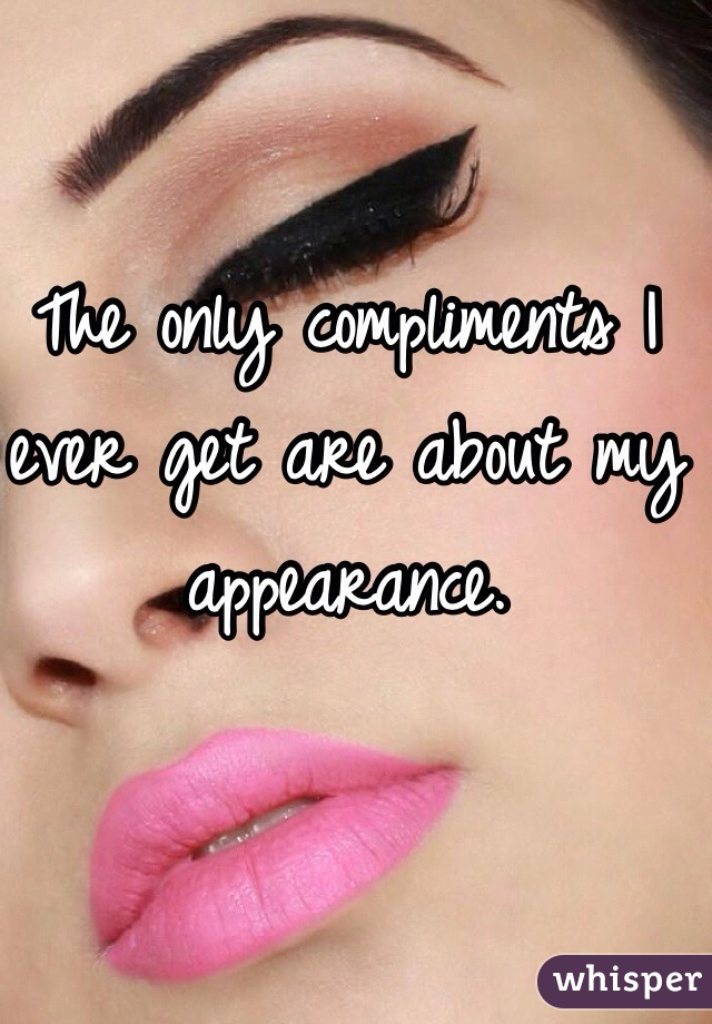 The only compliments I ever get are about my appearance.