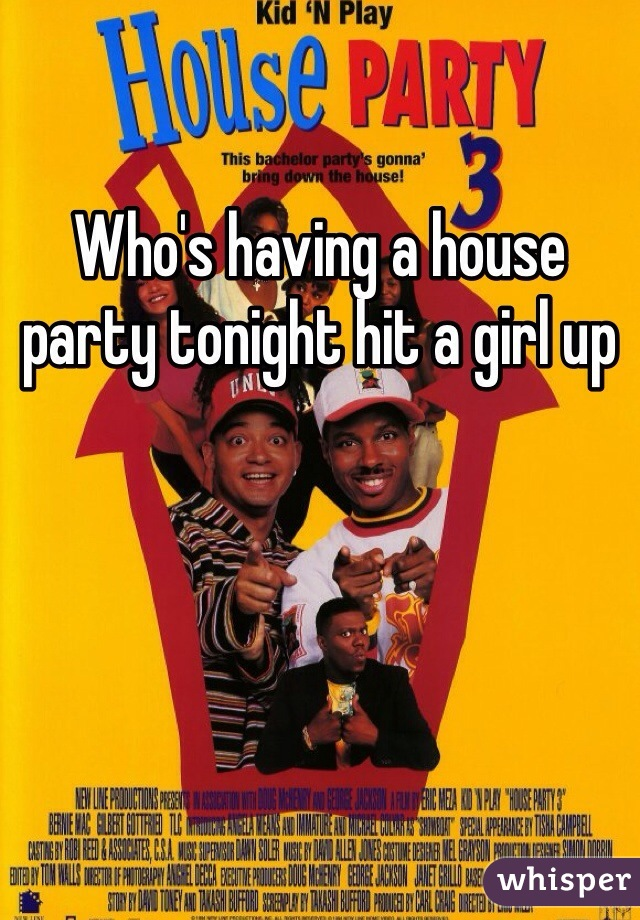 Who's having a house party tonight hit a girl up