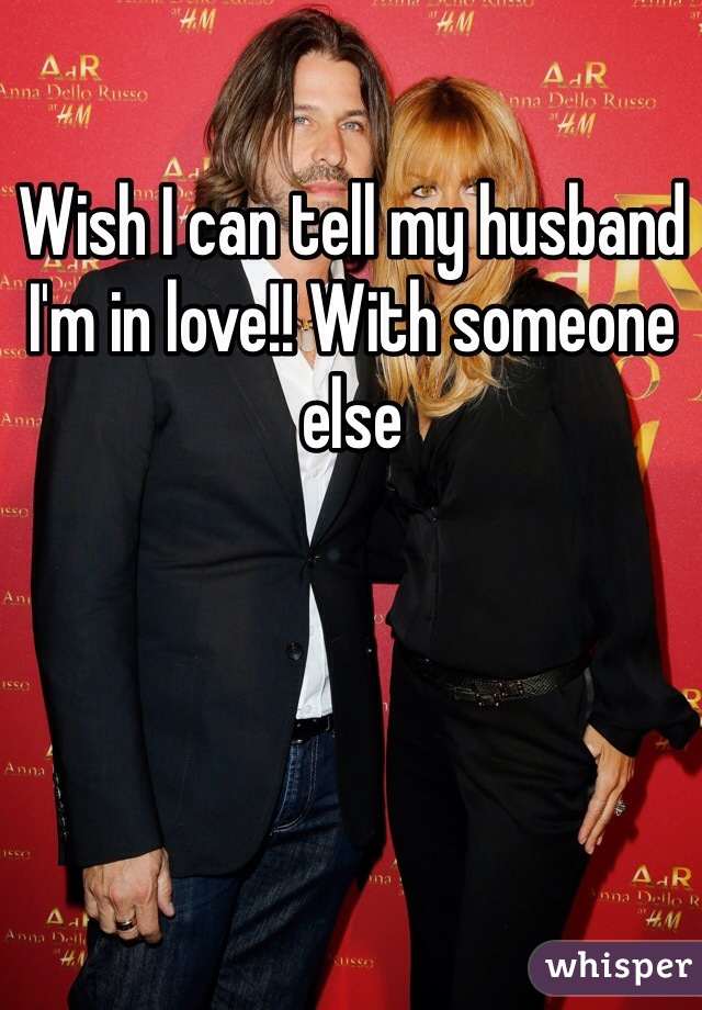 Wish I can tell my husband I'm in love!! With someone else