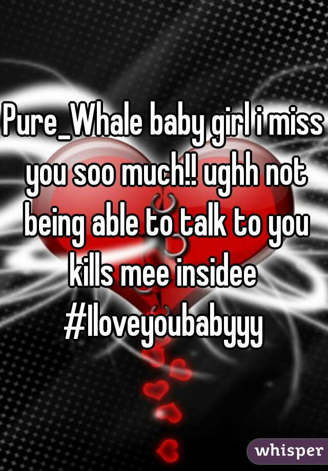 Pure_Whale baby girl i miss you soo much!! ughh not being able to talk to you kills mee insidee  #Iloveyoubabyyy
