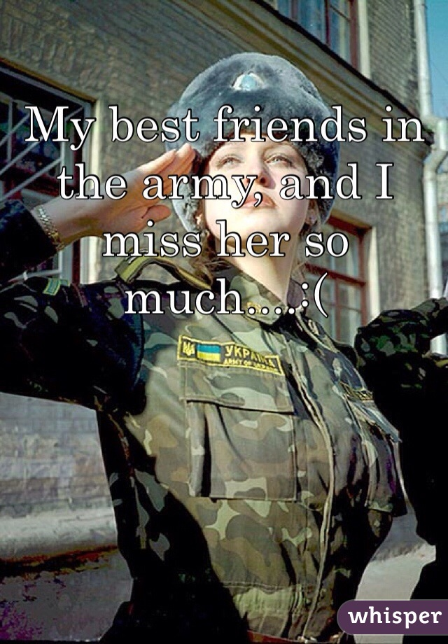 My best friends in the army, and I miss her so much....:(